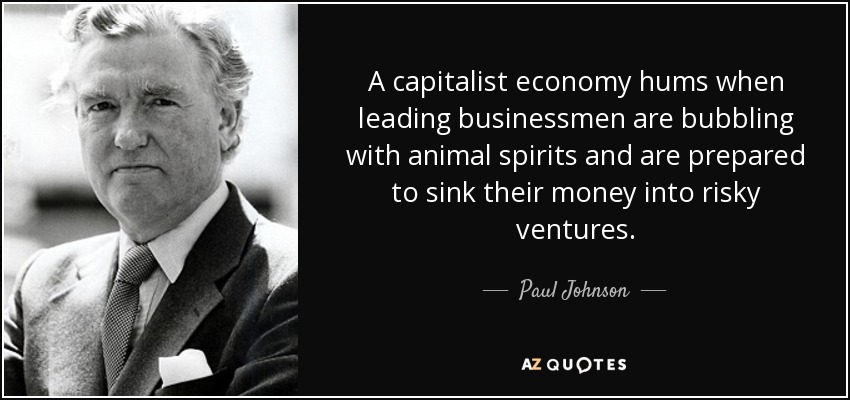 A capitalist economy hums when leading businessmen are bubbling with animal spirits and are prepared to sink their money into risky ventures. - Paul Johnson
