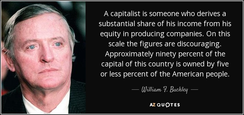 A capitalist is someone who derives a substantial share of his income from his equity in producing companies. On this scale the figures are discouraging. Approximately ninety percent of the capital of this country is owned by five or less percent of the American people. - William F. Buckley, Jr.