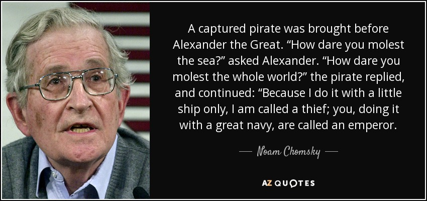 """A captured pirate was brought before Alexander the Great. """"How dare you molest the sea?"""" asked Alexander. """"How dare you molest the whole world?"""" the pirate replied, and continued: """"Because I do it with a little ship only, I am called a thief; you, doing it with a great navy, are called an emperor. - Noam Chomsky"""
