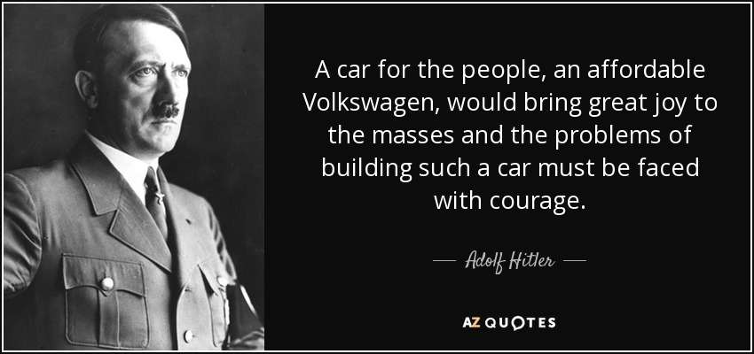 A car for the people, an affordable Volkswagen, would bring great joy to the masses and the problems of building such a car must be faced with courage. - Adolf Hitler