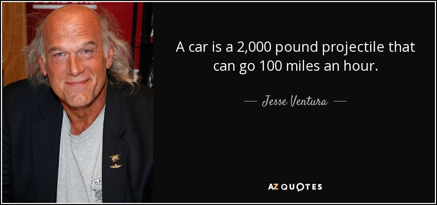 A car is a 2,000 pound projectile that can go 100 miles an hour. - Jesse Ventura