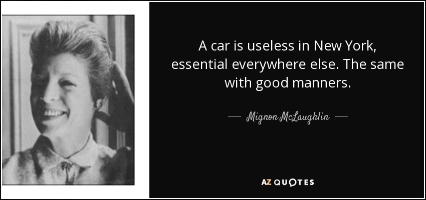 A car is useless in New York, essential everywhere else. The same with good manners. - Mignon McLaughlin