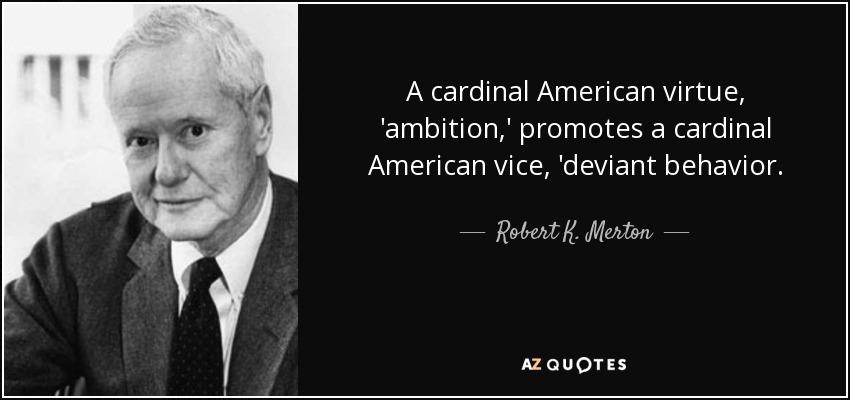 A cardinal American virtue, 'ambition,' promotes a cardinal American vice, 'deviant behavior. - Robert K. Merton