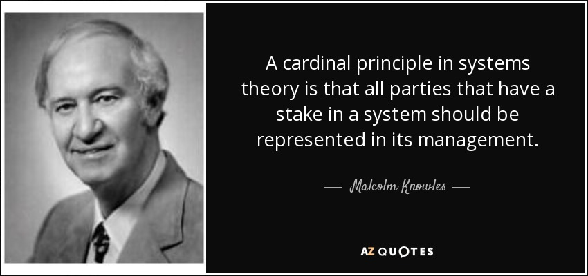 A cardinal principle in systems theory is that all parties that have a stake in a system should be represented in its management. - Malcolm Knowles
