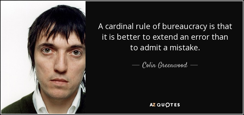 A cardinal rule of bureaucracy is that it is better to extend an error than to admit a mistake. - Colin Greenwood