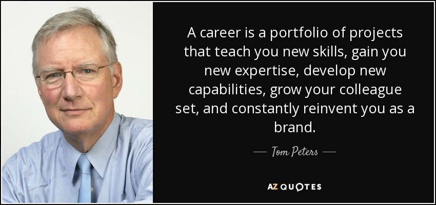 A career is a portfolio of projects that teach you new skills, gain you new expertise, develop new capabilities, grow your colleague set, and constantly reinvent you as a brand. - Tom Peters
