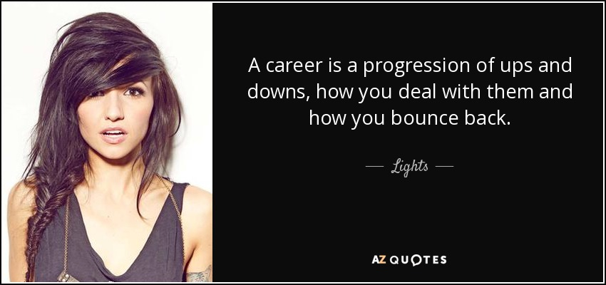 A career is a progression of ups and downs, how you deal with them and how you bounce back. - Lights