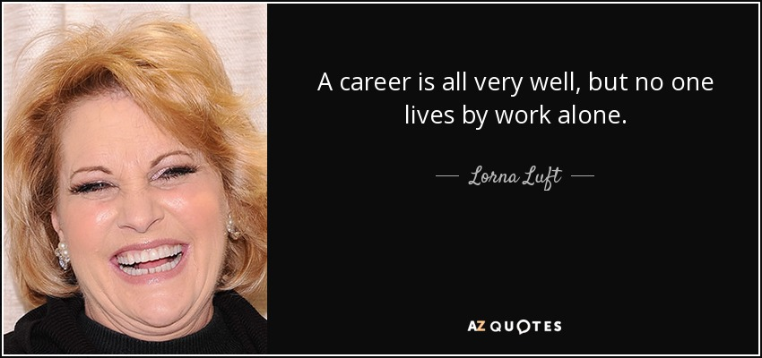 A career is all very well, but no one lives by work alone. - Lorna Luft