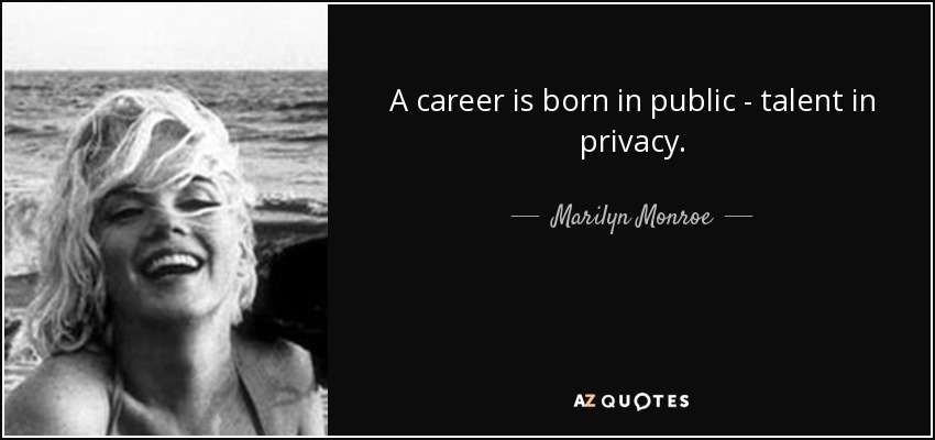 A career is born in public - talent in privacy. - Marilyn Monroe