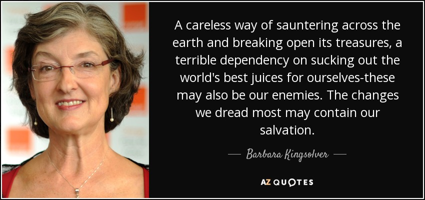 A careless way of sauntering across the earth and breaking open its treasures, a terrible dependency on sucking out the world's best juices for ourselves-these may also be our enemies. The changes we dread most may contain our salvation. - Barbara Kingsolver