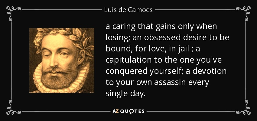 a caring that gains only when losing; an obsessed desire to be bound, for love , in jail ; a capitulation to the one you've conquered yourself; a devotion to your own assassin every single day. - Luis de Camoes