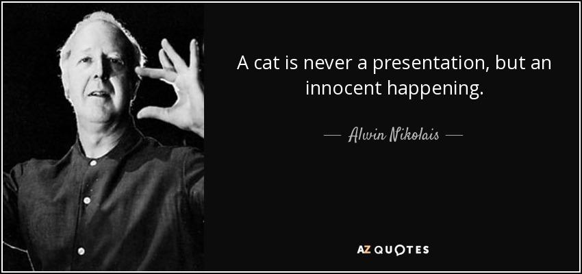 A cat is never a presentation, but an innocent happening. - Alwin Nikolais