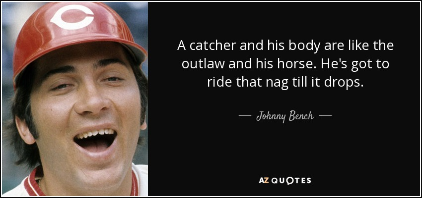 A catcher and his body are like the outlaw and his horse. He's got to ride that nag till it drops. - Johnny Bench