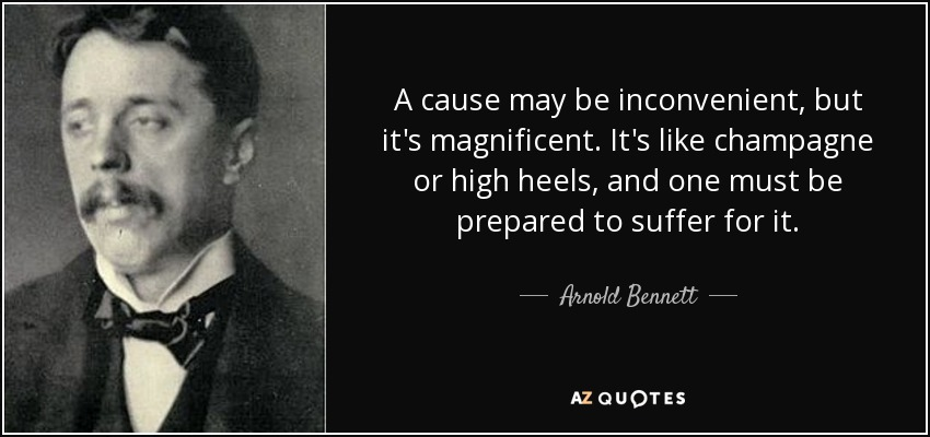 A cause may be inconvenient, but it's magnificent. It's like champagne or high heels, and one must be prepared to suffer for it. - Arnold Bennett