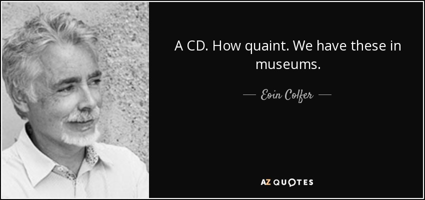 A CD. How quaint. We have these in museums. - Eoin Colfer