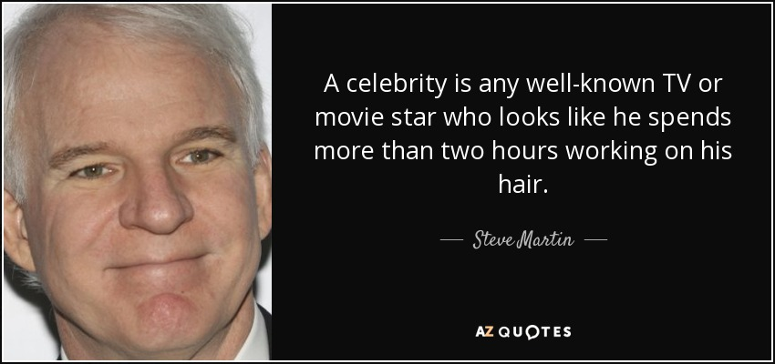 A celebrity is any well-known TV or movie star who looks like he spends more than two hours working on his hair. - Steve Martin