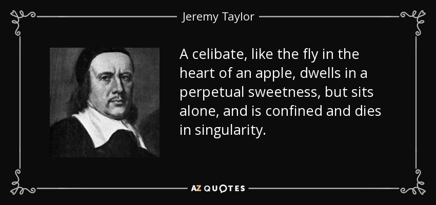 A celibate, like the fly in the heart of an apple, dwells in a perpetual sweetness, but sits alone, and is confined and dies in singularity. - Jeremy Taylor