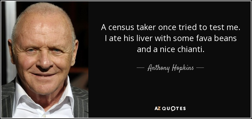 A census taker once tried to test me. I ate his liver with some fava beans and a nice chianti. - Anthony Hopkins