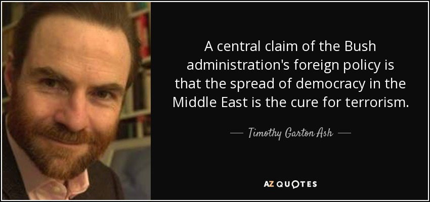 A central claim of the Bush administration's foreign policy is that the spread of democracy in the Middle East is the cure for terrorism. - Timothy Garton Ash
