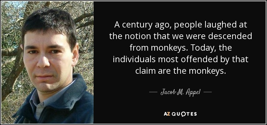 A century ago, people laughed at the notion that we were descended from monkeys. Today, the individuals most offended by that claim are the monkeys. - Jacob M. Appel