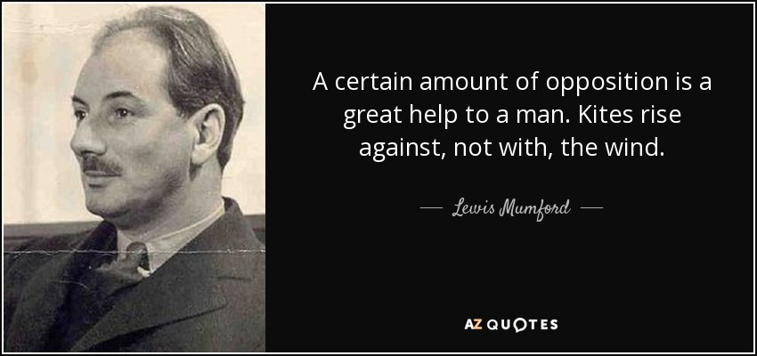 A certain amount of opposition is a great help to a man. Kites rise against, not with, the wind. - Lewis Mumford