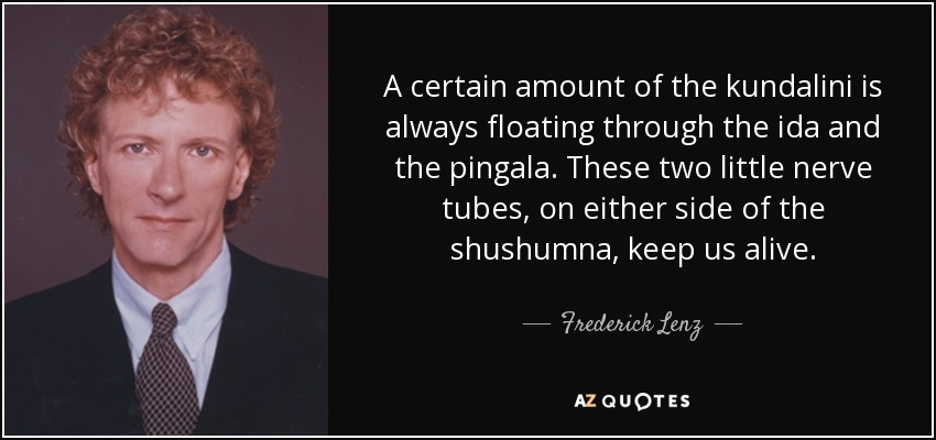 A certain amount of the kundalini is always floating through the ida and the pingala. These two little nerve tubes, on either side of the shushumna, keep us alive. - Frederick Lenz