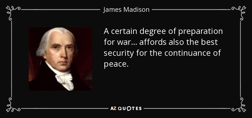 A certain degree of preparation for war . . . affords also the best security for the continuance of peace. - James Madison