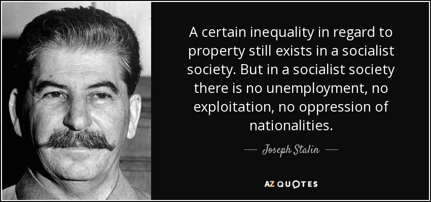 A certain inequality in regard to property still exists in a socialist society. But in a socialist society there is no unemployment, no exploitation, no oppression of nationalities. - Joseph Stalin