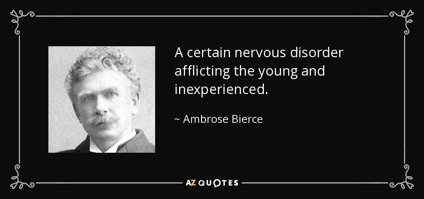 A certain nervous disorder afflicting the young and inexperienced. - Ambrose Bierce
