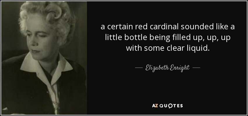 a certain red cardinal sounded like a little bottle being filled up, up, up with some clear liquid. - Elizabeth Enright