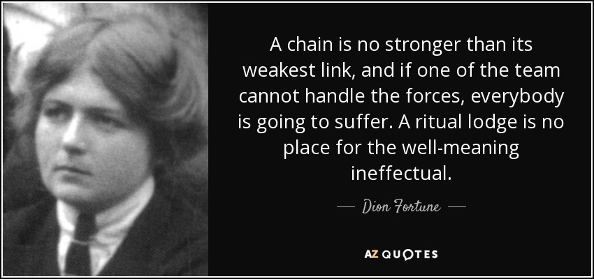 A chain is no stronger than its weakest link, and if one of the team cannot handle the forces, everybody is going to suffer. A ritual lodge is no place for the well-meaning ineffectual. - Dion Fortune