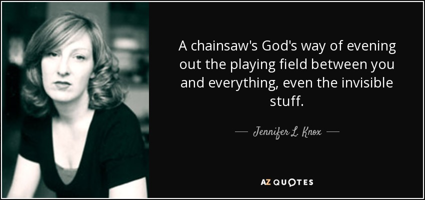A chainsaw's God's way of evening out the playing field between you and everything, even the invisible stuff. - Jennifer L. Knox