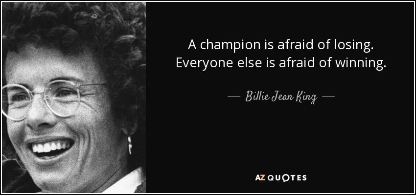 A champion is afraid of losing. Everyone else is afraid of winning. - Billie Jean King