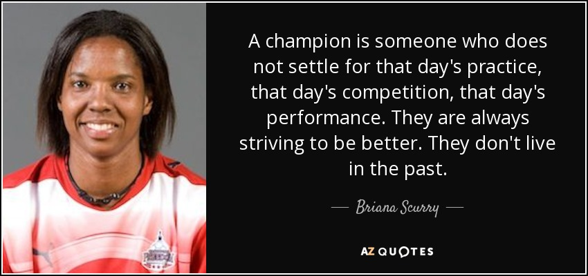 A champion is someone who does not settle for that day's practice, that day's competition, that day's performance. They are always striving to be better. They don't live in the past. - Briana Scurry