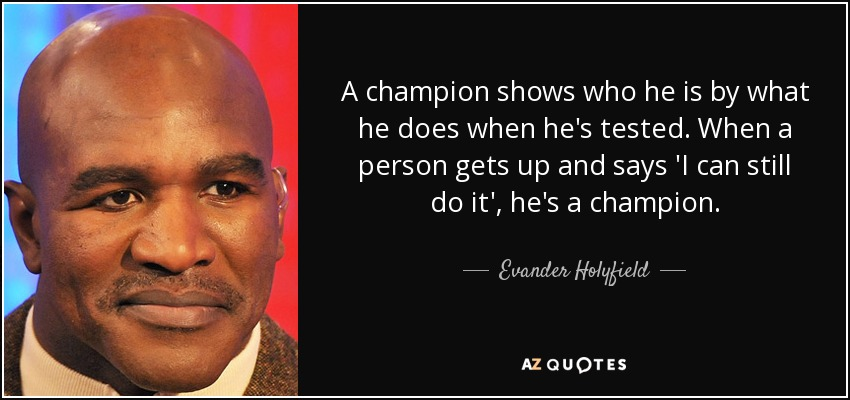 A champion shows who he is by what he does when he's tested. When a person gets up and says 'I can still do it', he's a champion. - Evander Holyfield