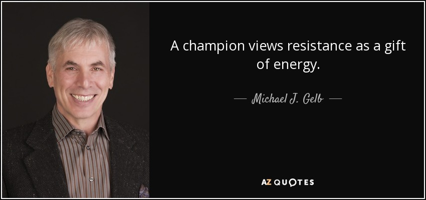 A champion views resistance as a gift of energy. - Michael J. Gelb