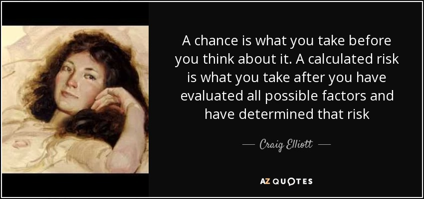 A chance is what you take before you think about it. A calculated risk is what you take after you have evaluated all possible factors and have determined that risk - Craig Elliott