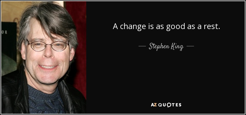 A change is as good as a rest. - Stephen King