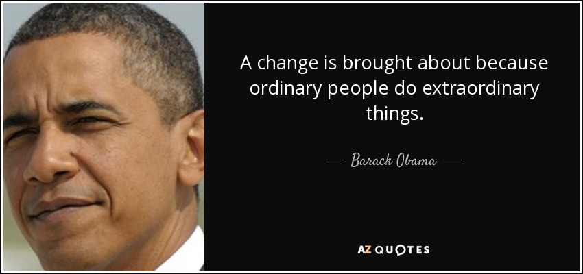 A change is brought about because ordinary people do extraordinary things. - Barack Obama