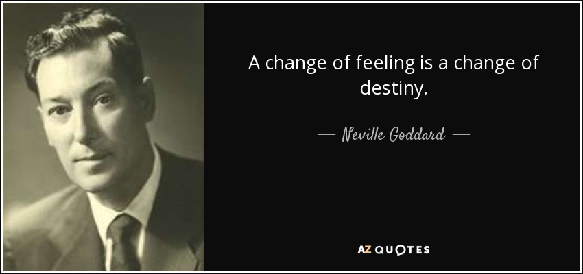 A change of feeling is a change of destiny. - Neville Goddard