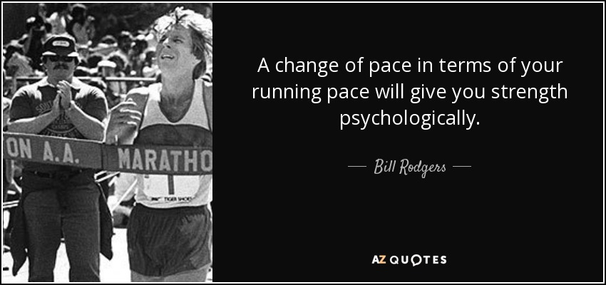 A change of pace in terms of your running pace will give you strength psychologically. - Bill Rodgers
