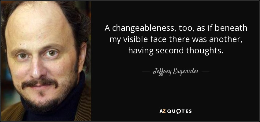 A changeableness, too, as if beneath my visible face there was another, having second thoughts. - Jeffrey Eugenides