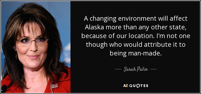 A changing environment will affect Alaska more than any other state, because of our location. I'm not one though who would attribute it to being man-made. - Sarah Palin