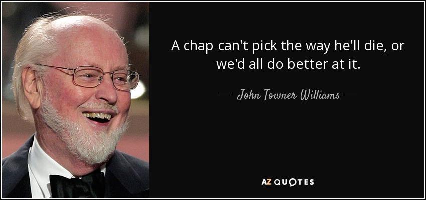 A chap can't pick the way he'll die, or we'd all do better at it. - John Towner Williams