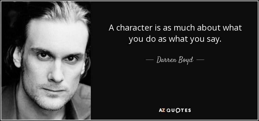 A character is as much about what you do as what you say. - Darren Boyd