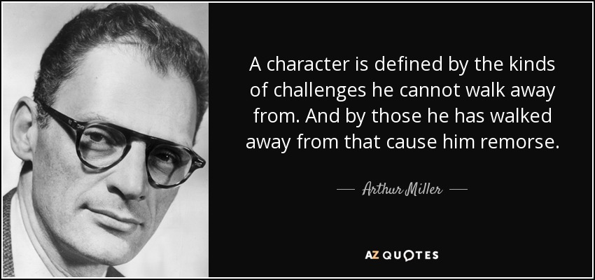A character is defined by the kinds of challenges he cannot walk away from. And by those he has walked away from that cause him remorse. - Arthur Miller