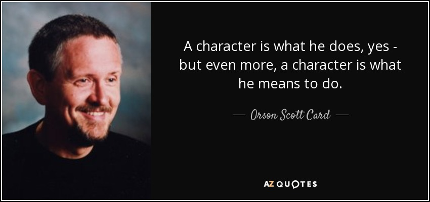 A character is what he does, yes - but even more, a character is what he means to do. - Orson Scott Card