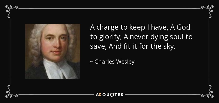A charge to keep I have, A God to glorify; A never dying soul to save, And fit it for the sky. - Charles Wesley
