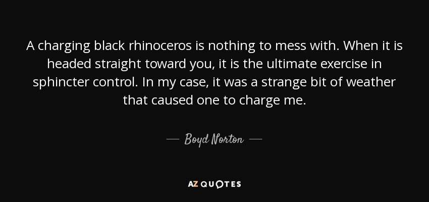 A charging black rhinoceros is nothing to mess with. When it is headed straight toward you, it is the ultimate exercise in sphincter control. In my case, it was a strange bit of weather that caused one to charge me. - Boyd Norton