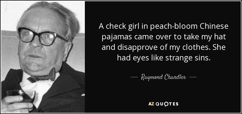 A check girl in peach-bloom Chinese pajamas came over to take my hat and disapprove of my clothes. She had eyes like strange sins. - Raymond Chandler